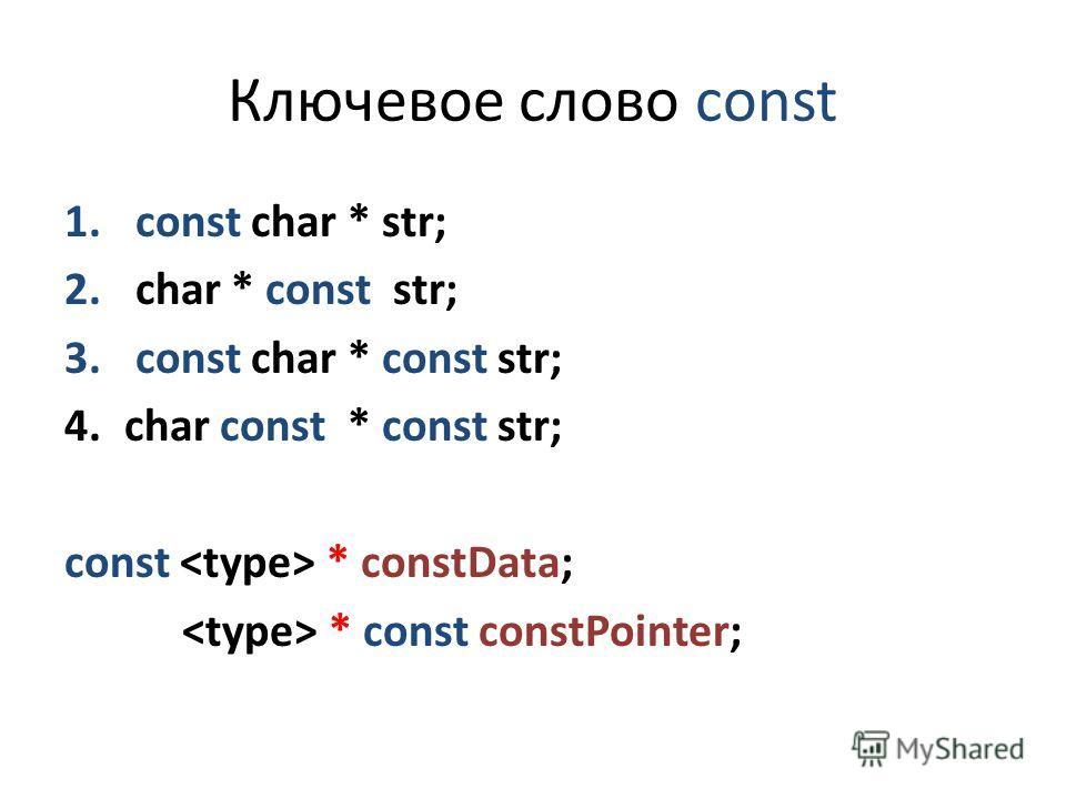 Ключевое слово const 1. const char * str; 2. char * const str; 3. const char * const str; 4.char const * const str; const * constData; * const constPointer;