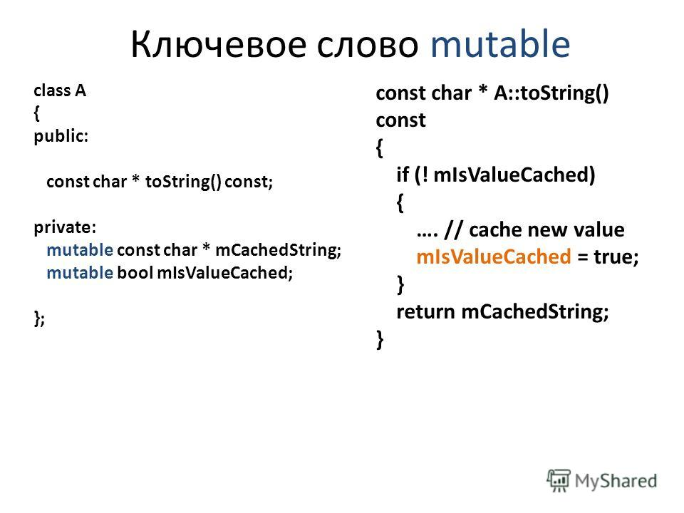 Ключевое слово mutable class A { public: const char * toString() const; private: mutable const char * mCachedString; mutable bool mIsValueCached; }; const char * A::toString() const { if (! mIsValueCached) { …. // cache new value mIsValueCached = tru