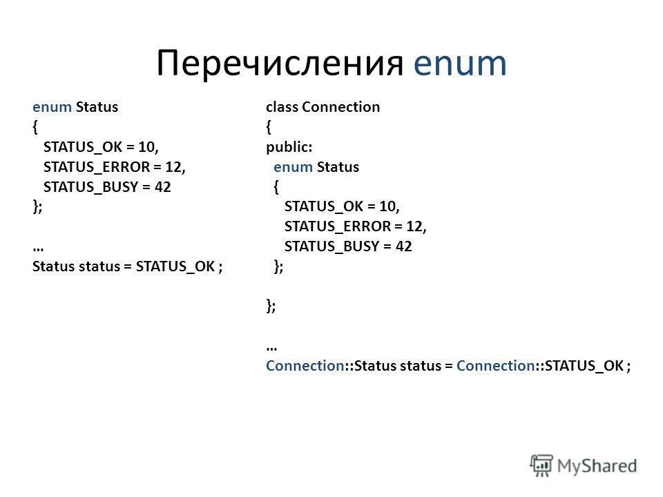 Перечисления enum enum Status { STATUS_OK = 10, STATUS_ERROR = 12, STATUS_BUSY = 42 }; … Status status = STATUS_OK ; class Connection { public: enum Status { STATUS_OK = 10, STATUS_ERROR = 12, STATUS_BUSY = 42 }; … Connection::Status status = Connect