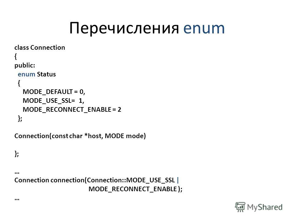 Перечисления enum class Connection { public: enum Status { MODE_DEFAULT = 0, MODE_USE_SSL= 1, MODE_RECONNECT_ENABLE = 2 }; Connection(const char *host, MODE mode) }; … Connection connection(Connection::MODE_USE_SSL | MODE_RECONNECT_ENABLE ); …