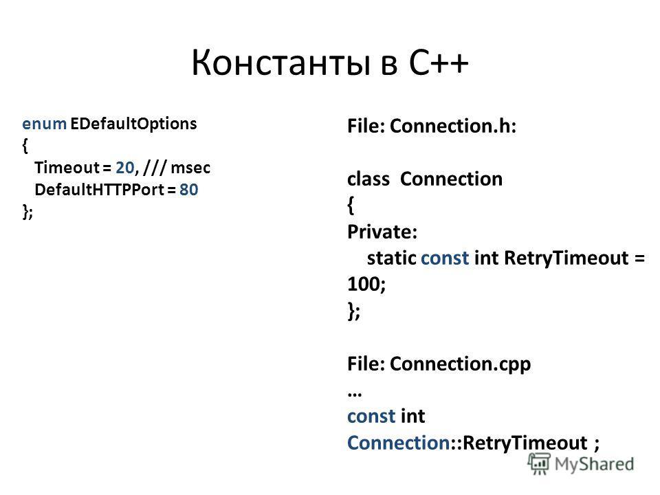 Константы в C++ enum EDefaultOptions { Timeout = 20, /// msec DefaultHTTPPort = 80 }; File: Connection.h: class Connection { Private: static const int RetryTimeout = 100; }; File: Connection.cpp … const int Connection::RetryTimeout ;