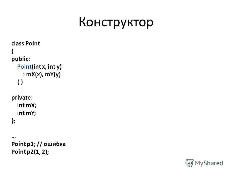 Конструктор class Point { public: Point(int x, int y) : mX(x), mY(y) { } private: int mX; int mY; }; … Point p1; // ошибка Point p2(1, 2);