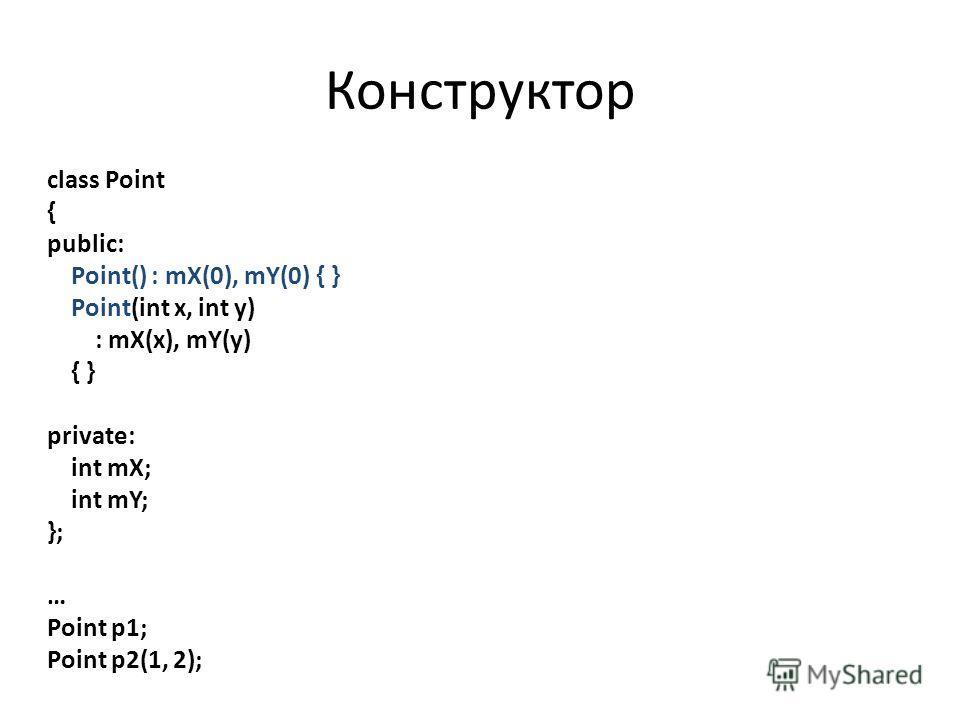 Конструктор class Point { public: Point() : mX(0), mY(0) { } Point(int x, int y) : mX(x), mY(y) { } private: int mX; int mY; }; … Point p1; Point p2(1, 2);