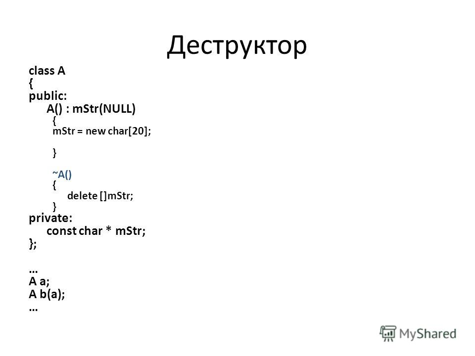 class A { public: A() : mStr(NULL) { mStr = new char[20]; } ~A() { delete []mStr; } private: const char * mStr; }; … A a; A b(a); … Деструктор