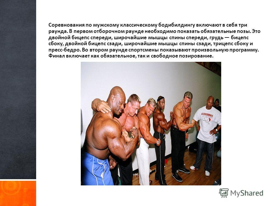 Соревнования по мужскому классическому бодибилдингу включают в себя три раунда. В первом отборочном раунде необходимо показать обязательные позы. Это двойной бицепс спереди, широчайшие мышцы спины спереди, грудь бицепс сбоку, двойной бицепс сзади, ши