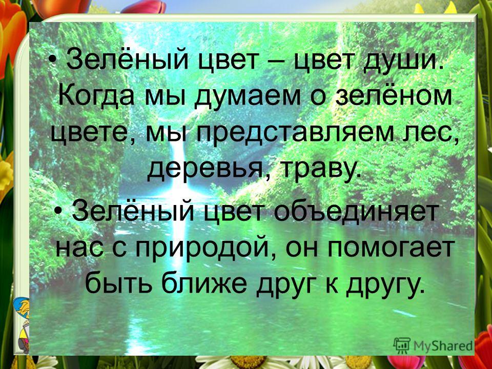 Зелёный цвет – цвет души. Когда мы думаем о зелёном цвете, мы представляем лес, деревья, траву. Зелёный цвет объединяет нас с природой, он помогает быть ближе друг к другу.