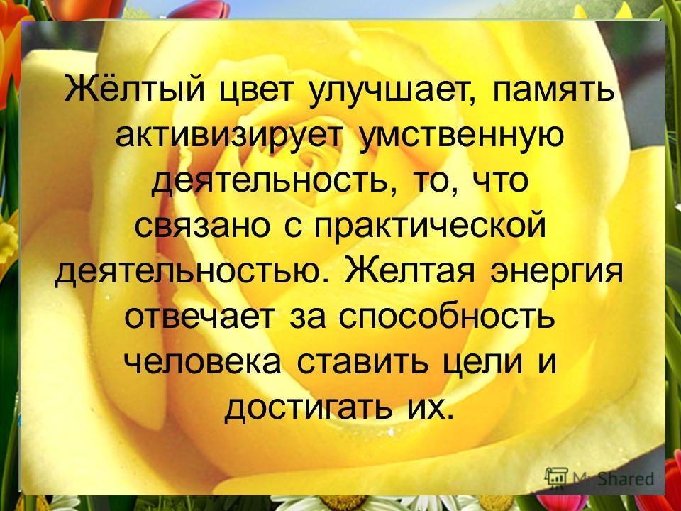 Жёлтый цвет улучшает, память активизирует умственную деятельность, то, что связано с практической деятельностью. Желтая энергия отвечает за способность человека ставить цели и достигать их.