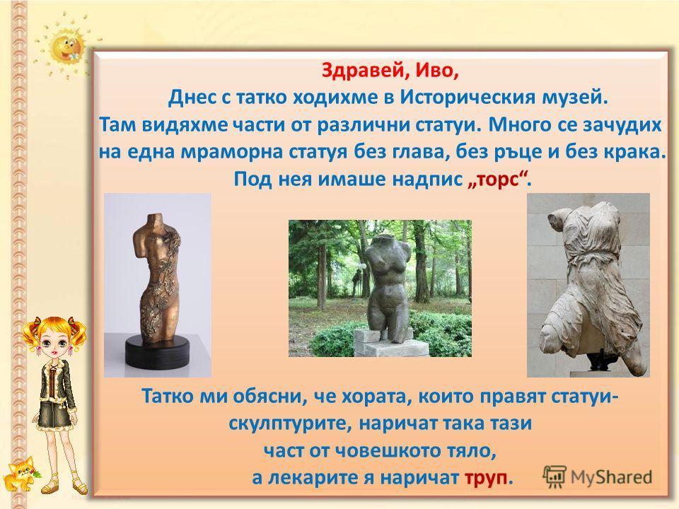 Здравей, Иво, Днес с татко ходихме в Историческия музей. Там видяхме части от различни статуи. Много се зачудих на една мраморна статуя без глава, без ръце и без крака. Под нея имаше надпис торс. Татко ми обясни, че хората, които правят статуи- скулп