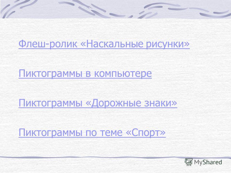 Флеш-ролик «Наскальные рисунки» Пиктограммы в компьютере Пиктограммы «Дорожные знаки» Пиктограммы по теме «Спорт»
