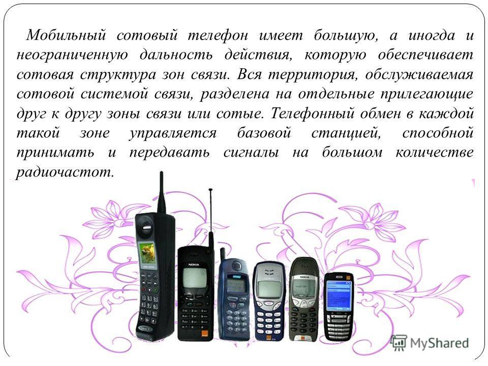 Мобильный сотовый телефон имеет большую, а иногда и неограниченную дальность действия, которую обеспечивает сотовая структура зон связи. Вся территория, обслуживаемая сотовой системой связи, разделена на отдельные прилегающие друг к другу зоны связи
