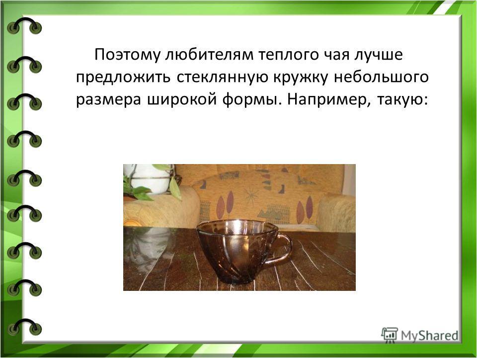 Поэтому любителям теплого чая лучше предложить стеклянную кружку небольшого размера широкой формы. Например, такую: