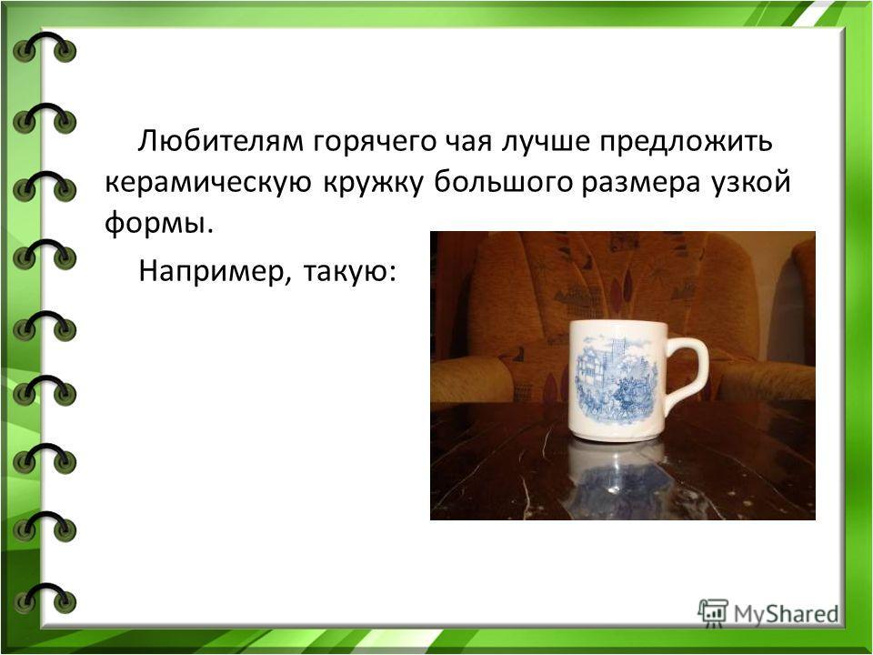 Любителям горячего чая лучше предложить керамическую кружку большого размера узкой формы. Например, такую: