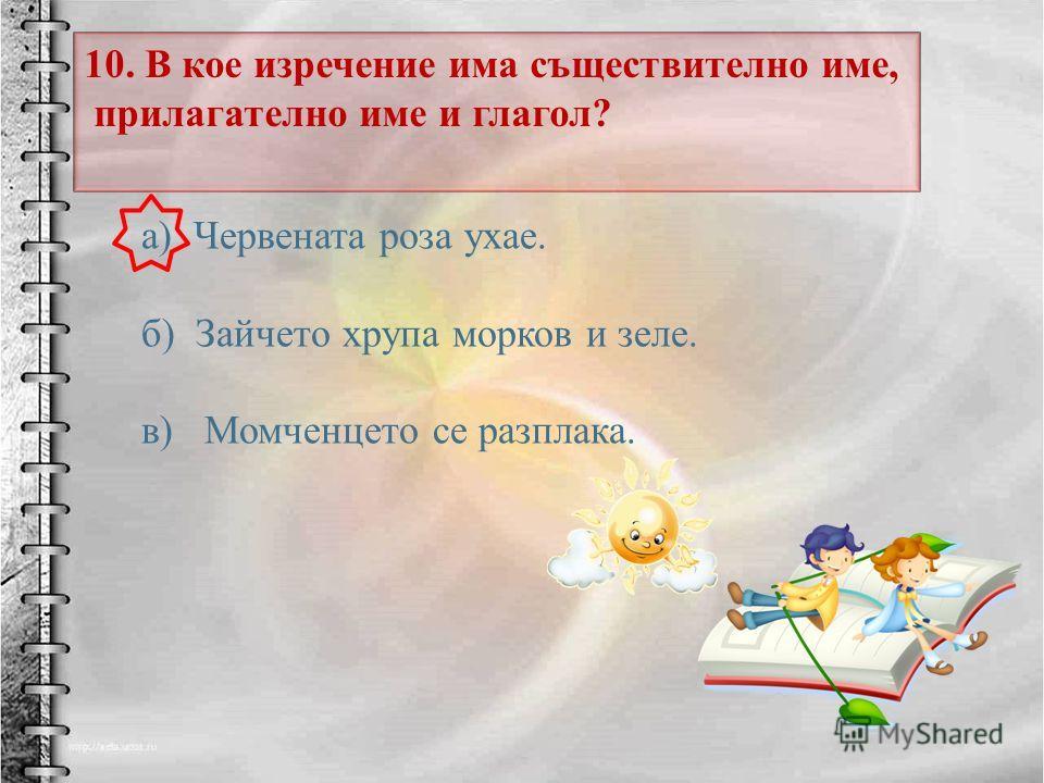 10. В кое изречение има съществително име, прилагателно име и глагол ? а ) Червената роза ухае. б ) Зайчето хрупа морков и зеле. в ) Момченцето се разплака.