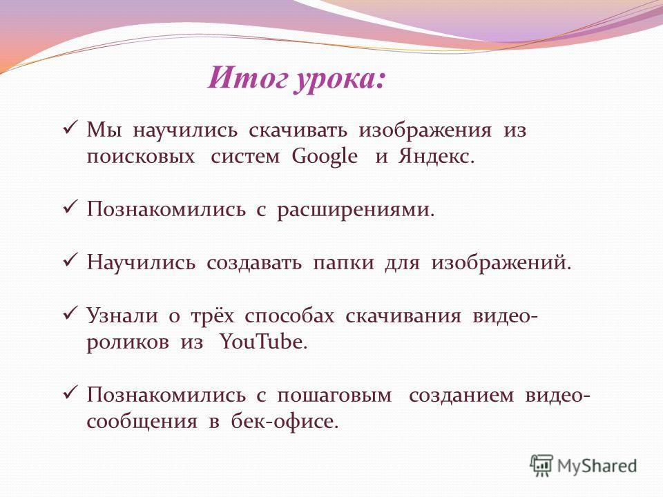 Итог урока: Мы научились скачивать изображения из поисковых систем Google и Яндекс. Познакомились с расширениями. Научились создавать папки для изображений. Узнали о трёх способах скачивания видео- роликов из YouTube. Познакомились с пошаговым создан