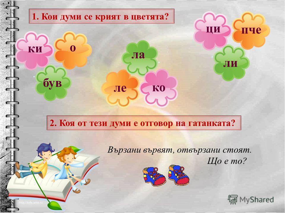 2. Коя от тези думи е отговор на гатанката? о був ки пче ли ци ле ла ко 1. Кои думи се крият в цветята? Вързани в ървят, о твързани с тоят. Щ о е т о ?
