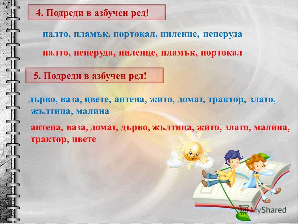 4. Подреди в азбучен ред ! антена, в аза, д омат, д ърво, ж ълтица, ж ито, з лато, м алина, трактор, ц вете дърво, ваза, цвете, антена, жито, домат, трактор, злато, жълтица, малина 5. Подреди в азбучен ред ! палто, пламък, портокал, пиленце, пеперуда
