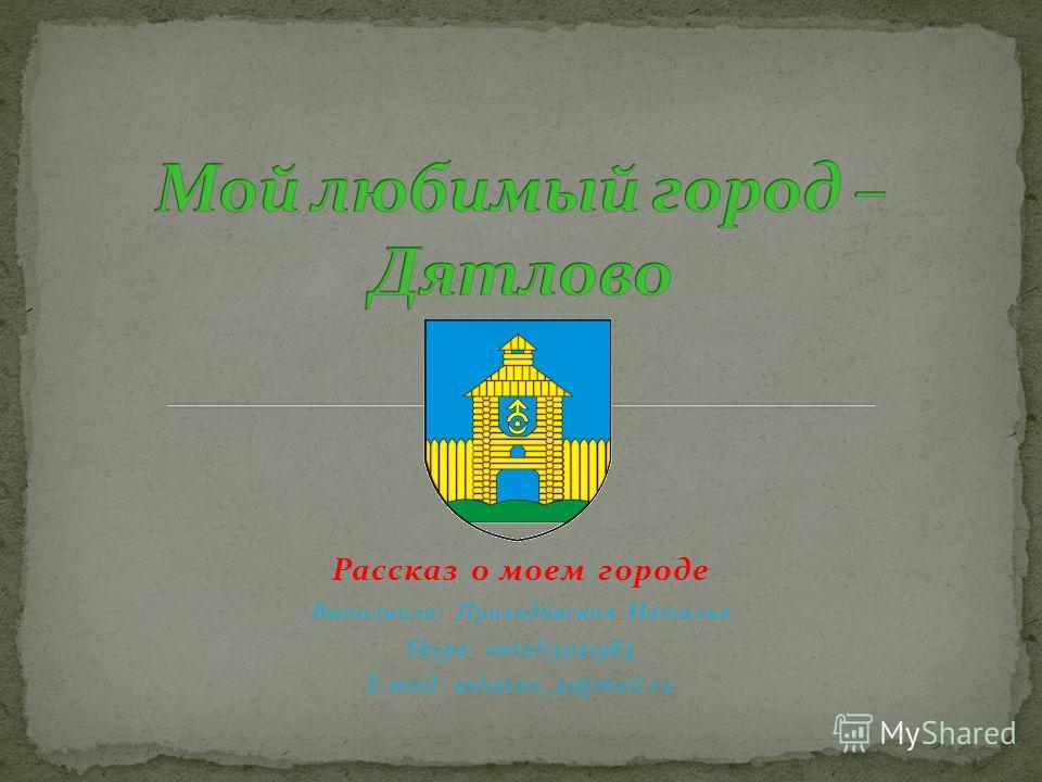 Рассказ о моем городе Выполнила: Приходовская Наталья Skype: natali31121983 E-mail: ashatan_21@mail.ru