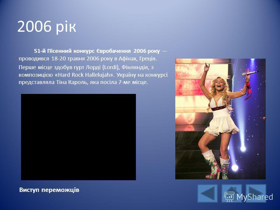 2006 рік Виступ переможців 51-й Пісенний конкурс Євробачення 2006 року проводився 18-20 травня 2006 року в Афінах, Греція. Перше місце здобув гурт Лорді (Lordi), Фінляндія, з композицією «Hard Rock Hallelujah». Україну на конкурсі представляла Тіна К