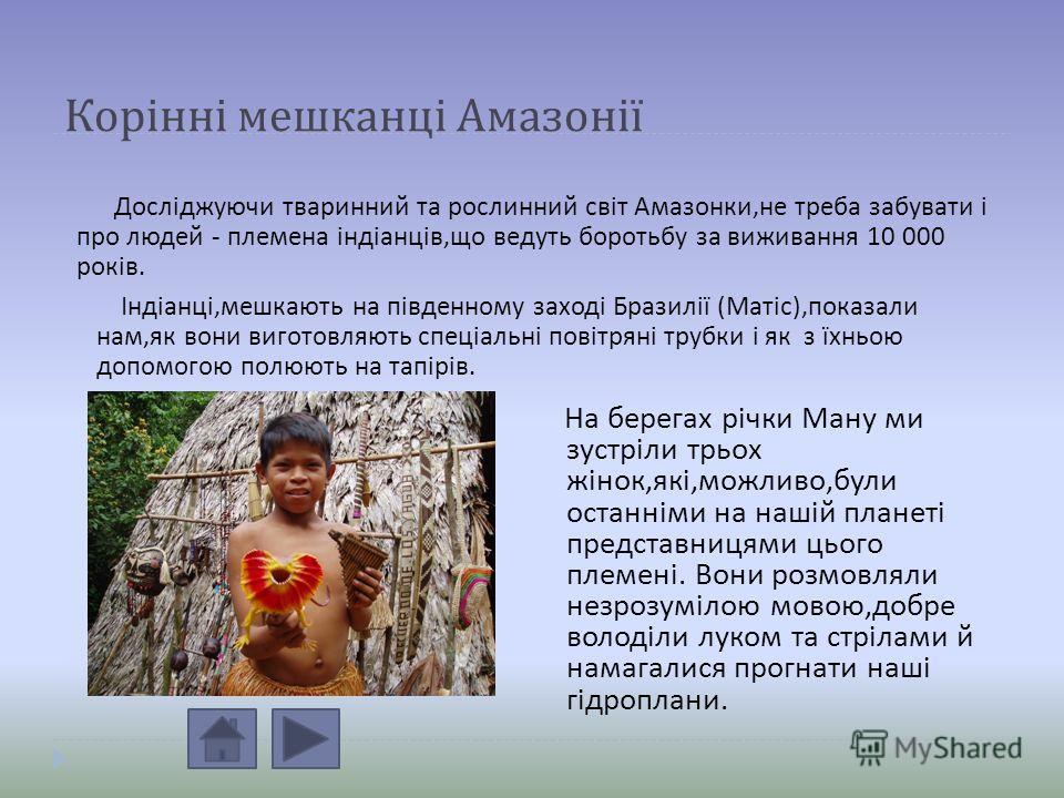 Корінні мешканці Амазонії Досліджуючи тваринний та рослинний світ Амазонки, не треба забувати і про людей - племена індіанців, що ведуть боротьбу за виживання 10 000 років. Індіанці, мешкають на південному заході Бразилії ( Матіс ), показали нам, як
