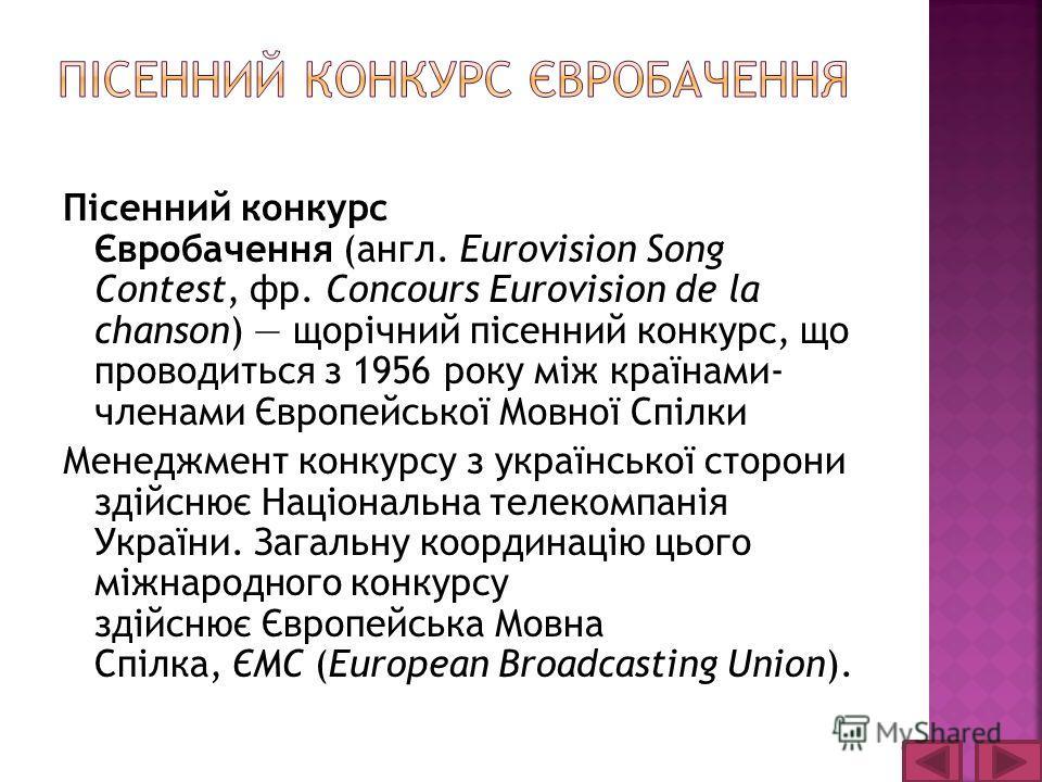 Пісенний конкурс Євробачення (англ. Eurovision Song Contest, фр. Concours Eurovision de la chanson) щорічний пісенний конкурс, що проводиться з 1956 року між країнами- членами Європейської Мовної Спілки Менеджмент конкурсу з української сторони здійс