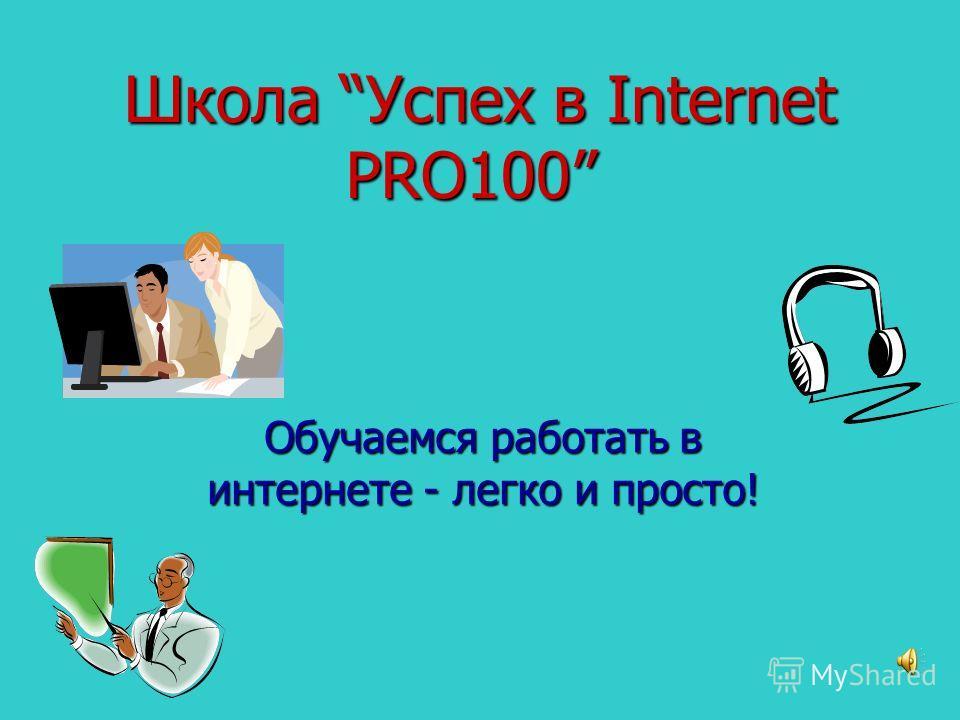 Школа Успех в Internet PRO100 Школа Успех в Internet PRO100 Обучаемся работать в интернете - легко и просто!