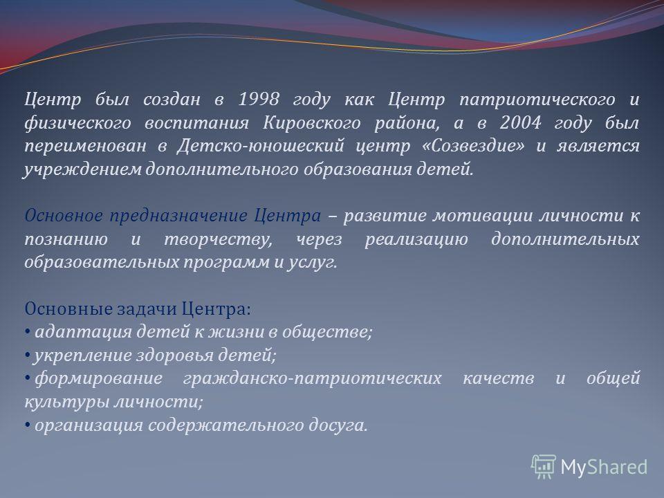 Центр был создан в 1998 году как Центр патриотического и физического воспитания Кировского района, а в 2004 году был переименован в Детско-юношеский центр «Созвездие» и является учреждением дополнительного образования детей. Основное предназначение Ц