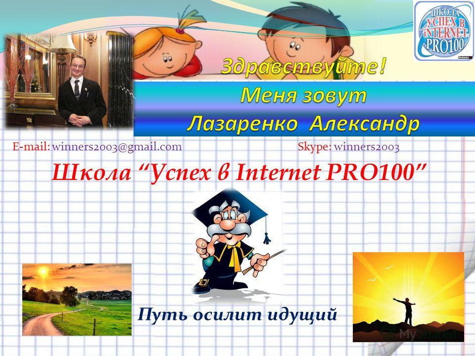 Путь осилит идущий Skype: winners2003E-mail: winners2003@gmail.com Школа Успех в Internet PRO100