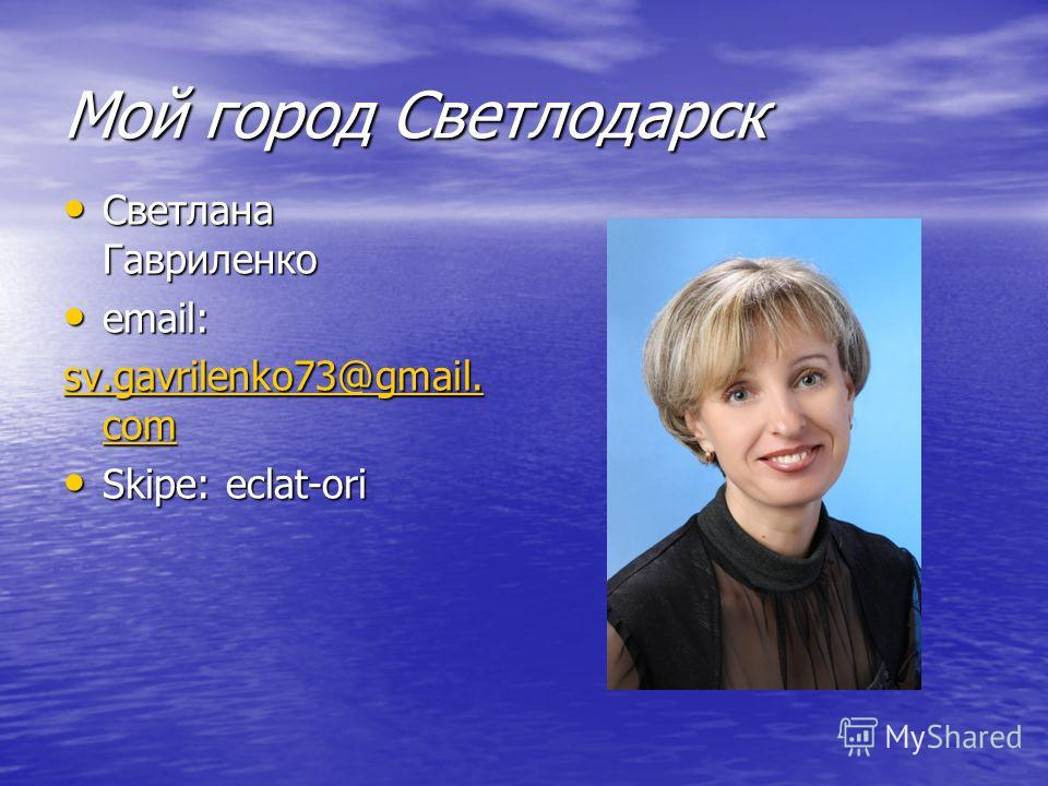 Мой город Светлодарск Светлана Гавриленко Светлана Гавриленко email: email: sv.gavrilenko73@gmail. com sv.gavrilenko73@gmail. com Skipe: eclat-ori Skipe: eclat-ori