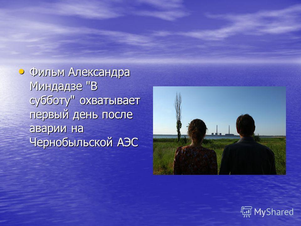 Фильм Александра Миндадзе В субботу охватывает первый день после аварии на Чернобыльской АЭС Фильм Александра Миндадзе В субботу охватывает первый день после аварии на Чернобыльской АЭС