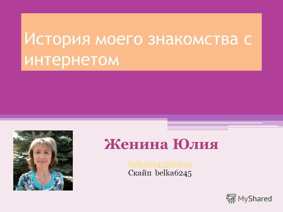 История моего знакомства с интернетом Женина Юлия belka6245@list.ru Cкайп belka6245