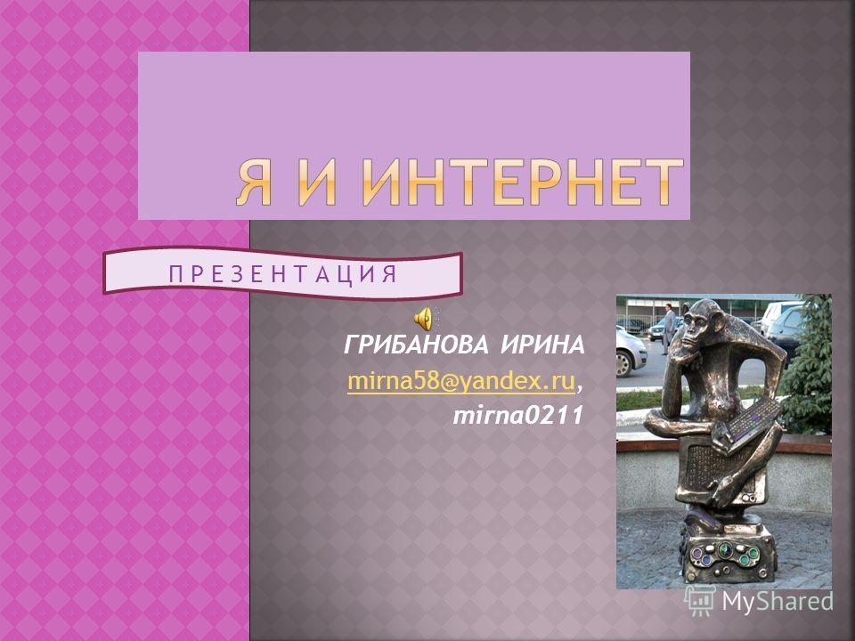ГРИБАНОВА ИРИНА mirna58@yandex.rumirna58@yandex.ru, mirna0211 П Р Е З Е Н Т А Ц И Я