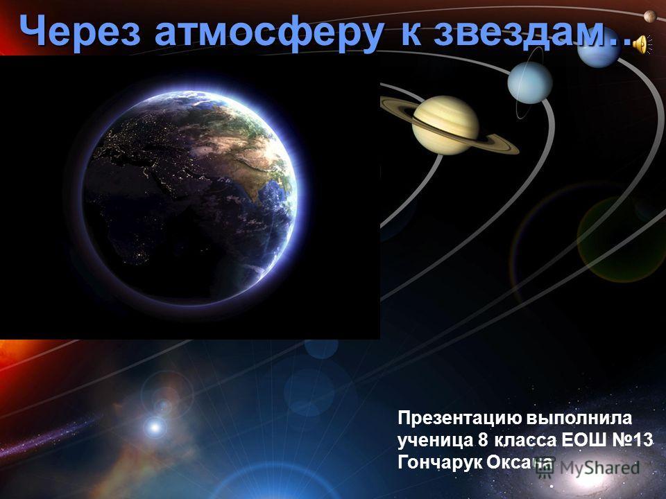 Через атмосферу к звездам… Презентацию выполнила ученица 8 класса ЕОШ 13 Гончарук Оксана