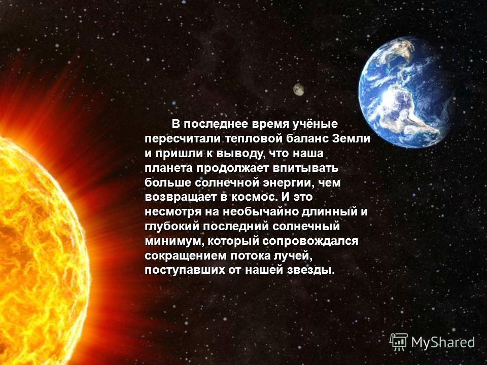 В последнее время учёные пересчитали тепловой баланс Земли и пришли к выводу, что наша планета продолжает впитывать больше солнечной энергии, чем возвращает в космос. И это несмотря на необычайно длинный и глубокий последний солнечный минимум, которы