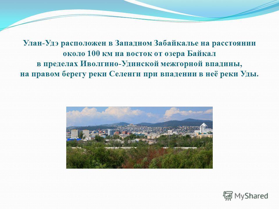 Улан-Удэ расположен в Западном Забайкалье на расстоянии около 100 км на восток от озера Байкал в пределах Иволгино-Удинской межгорной впадины, на правом берегу реки Селенги при впадении в неё реки Уды.