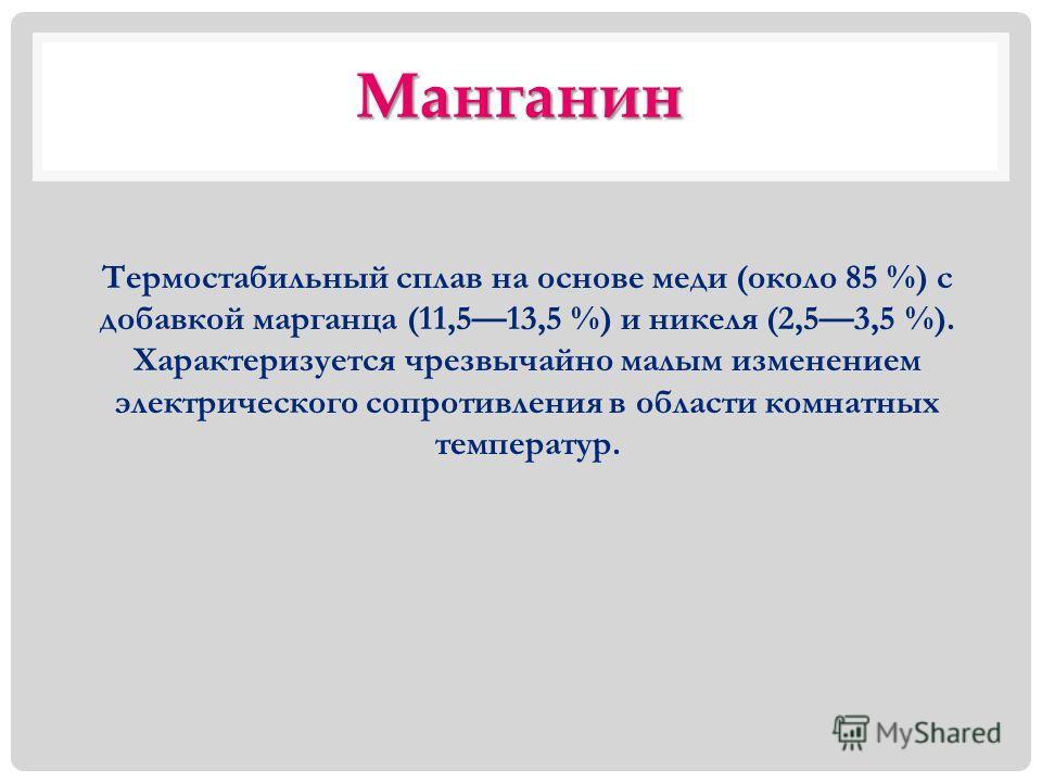 Манганин Термостабильный сплав на основе меди (около 85 %) с добавкой марганца (11,513,5 %) и никеля (2,53,5 %). Характеризуется чрезвычайно малым изменением электрического сопротивления в области комнатных температур.