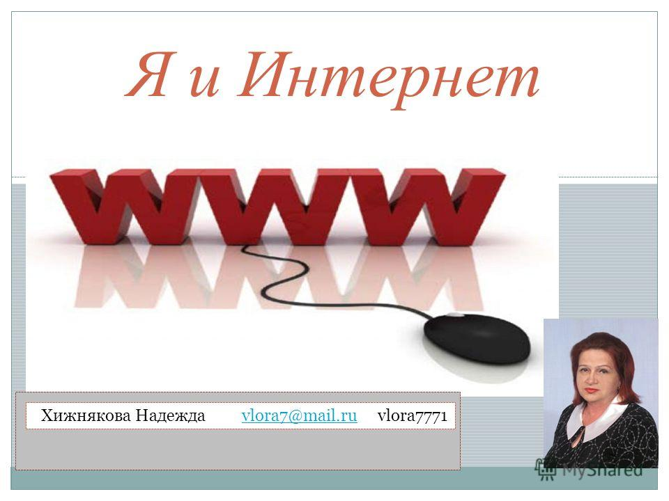 Я и Интернет Хижнякова Надежда vlora7@mail.ru vlora7771vlora7@mail.ru