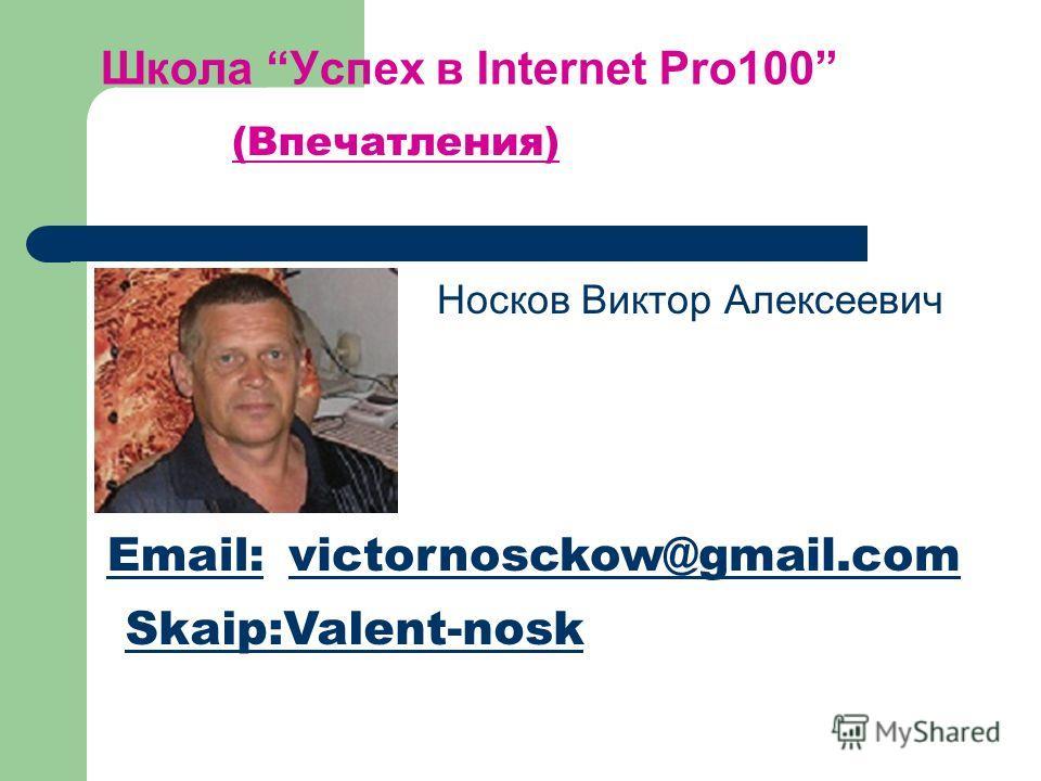 Школа Успех в Internet Pro100 Носков Виктор Алексеевич (Впечатления) Email:victornosckow@gmail.com Skaip:Valent-nosk