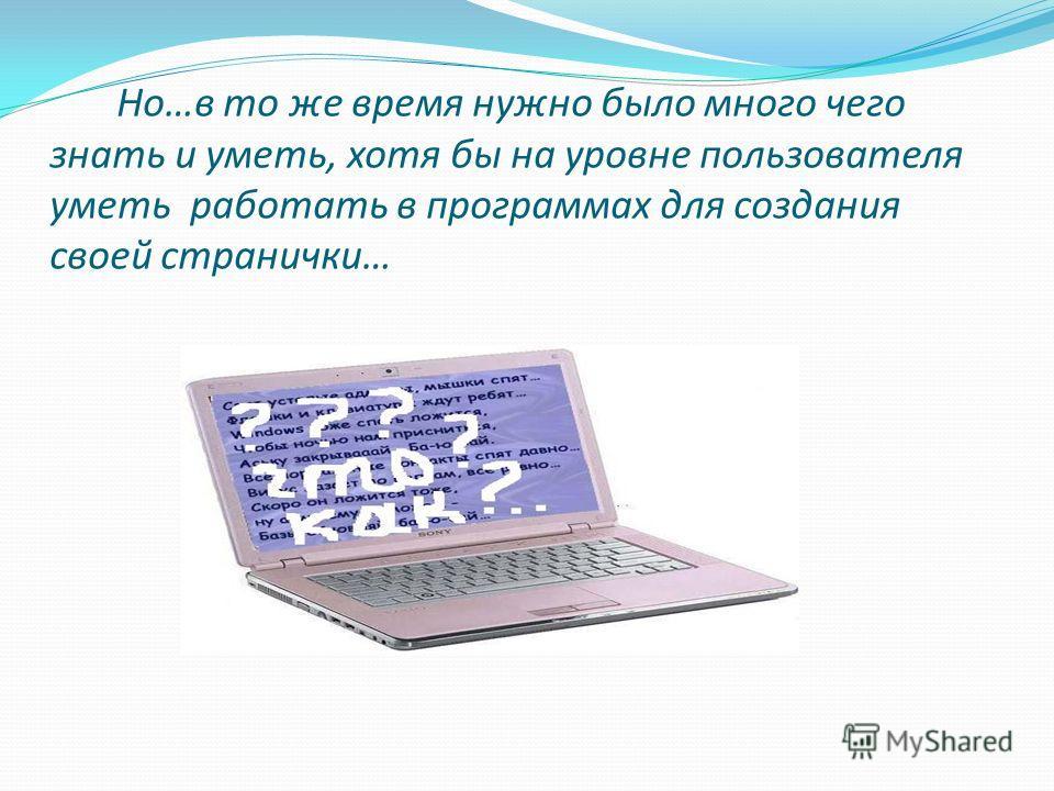 Но…в то же время нужно было много чего знать и уметь, хотя бы на уровне пользователя уметь работать в программах для создания своей странички…