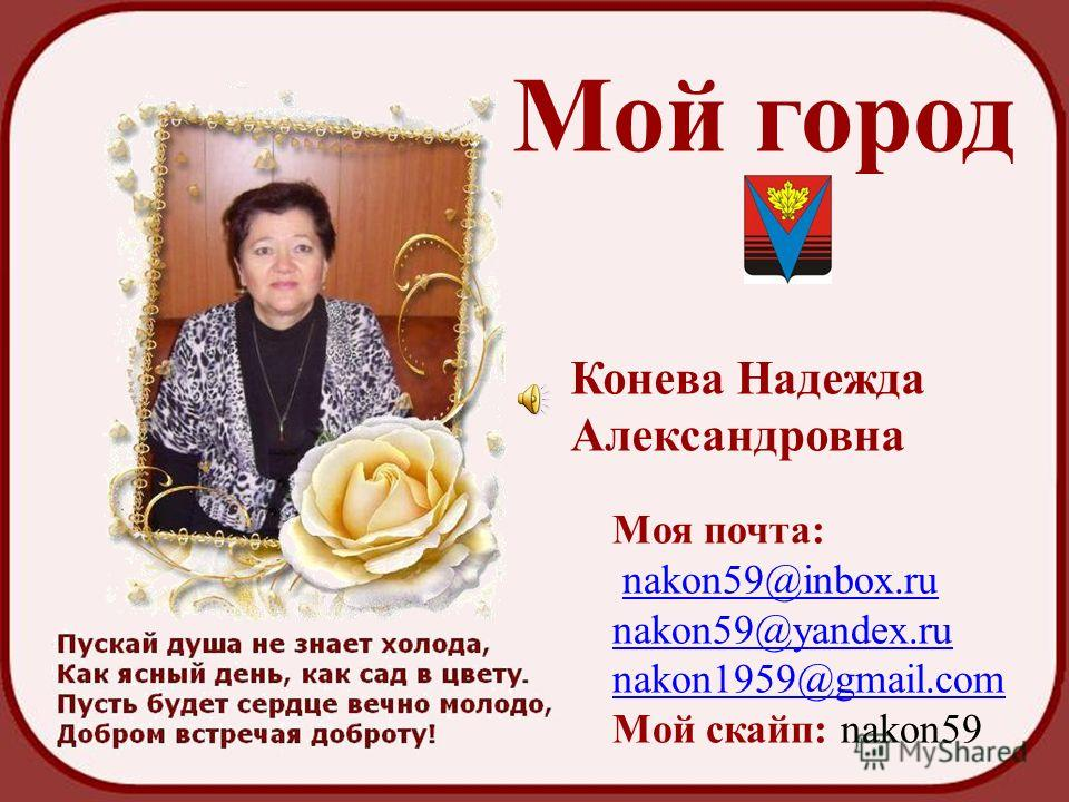 Мой город Конева Надежда Александровна Моя почта: nakon59@inbox.ru nakon59@yandex.ru nakon1959@gmail.com Мой скайп: nakon59