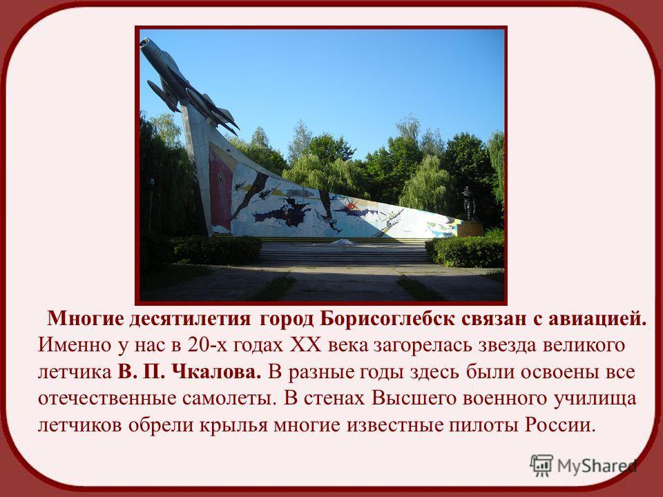 Многие десятилетия город Борисоглебск связан с авиацией. Именно у нас в 20-х годах ХХ века загорелась звезда великого летчика В. П. Чкалова. В разные годы здесь были освоены все отечественные самолеты. В стенах Высшего военного училища летчиков обрел