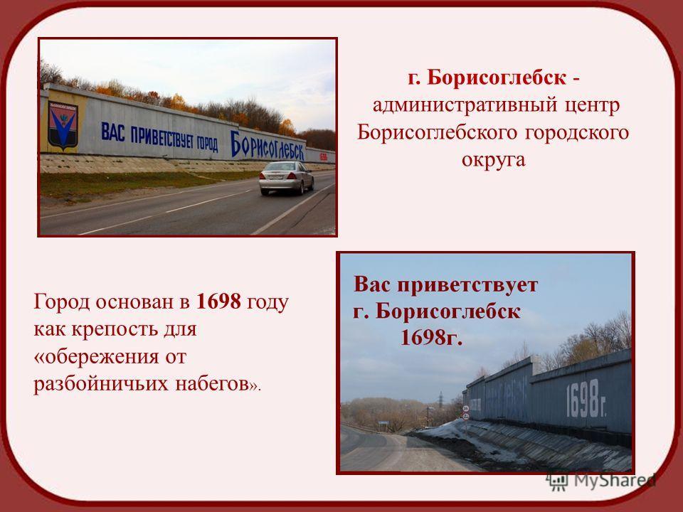 г. Борисоглебск - административный центр Борисоглебского городского округа Город основан в 1698 году как крепость для «обережения от разбойничьих набегов ».