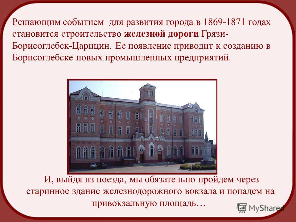 Решающим событием для развития города в 1869-1871 годах становится строительство железной дороги Грязи- Борисоглебск-Царицин. Ее появление приводит к созданию в Борисоглебске новых промышленных предприятий. И, выйдя из поезда, мы обязательно пройдем