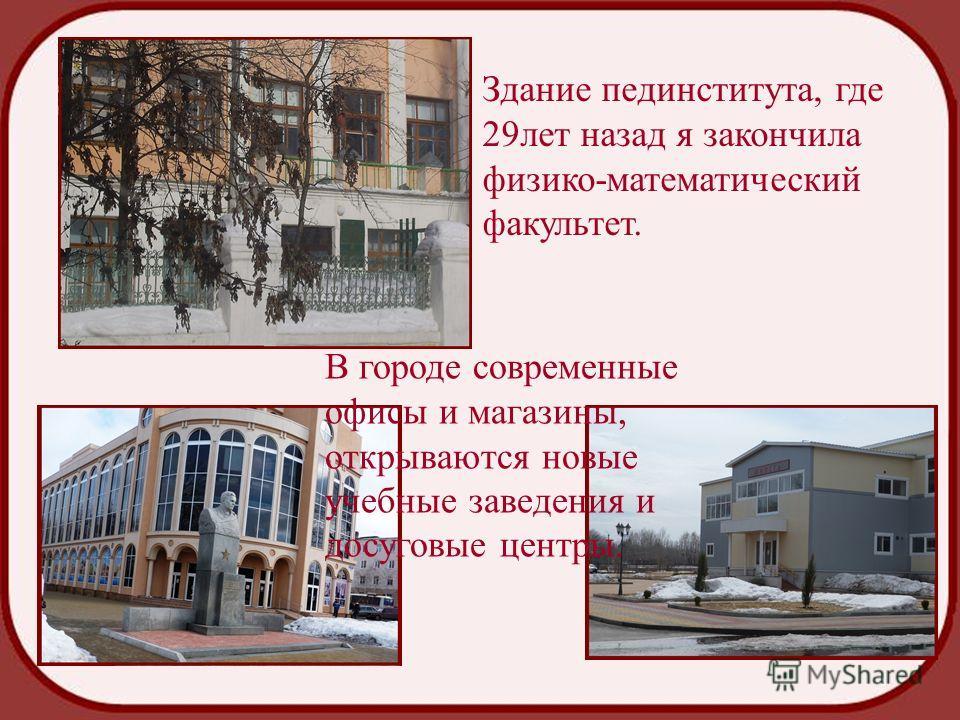 Здание пединститута, где 29лет назад я закончила физико-математический факультет. В городе современные офисы и магазины, открываются новые учебные заведения и досуговые центры.