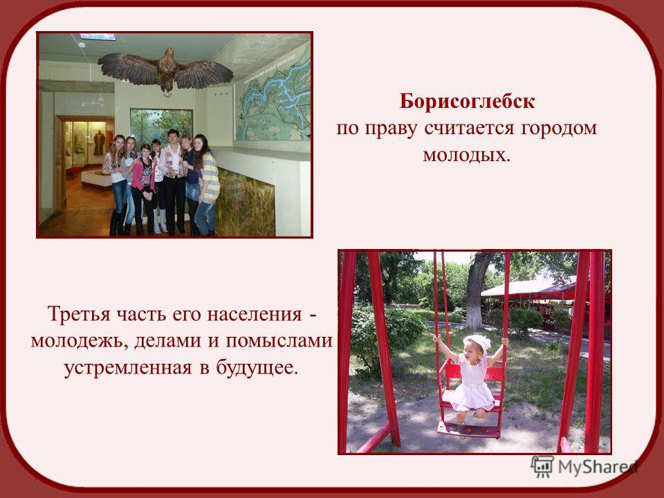 Борисоглебск по праву считается городом молодых. Третья часть его населения - молодежь, делами и помыслами устремленная в будущее.