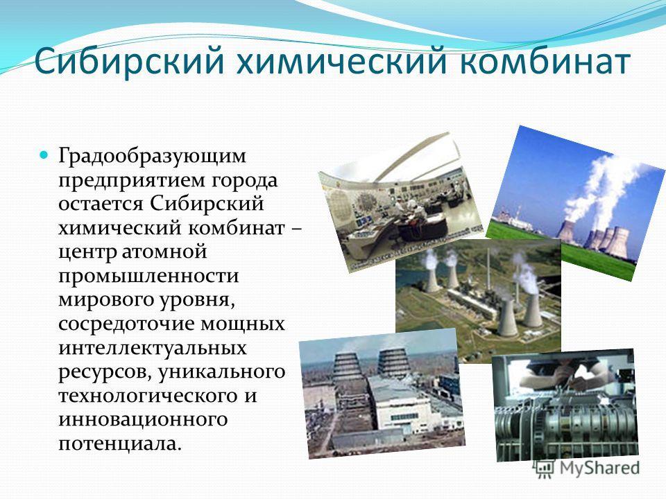 Сибирский химический комбинат Градообразующим предприятием города остается Сибирский химический комбинат – центр атомной промышленности мирового уровня, сосредоточие мощных интеллектуальных ресурсов, уникального технологического и инновационного поте