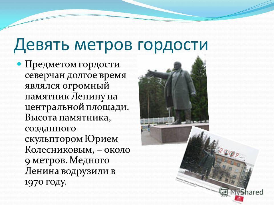 Девять метров гордости Предметом гордости северчан долгое время являлся огромный памятник Ленину на центральной площади. Высота памятника, созданного скульптором Юрием Колесниковым, – около 9 метров. Медного Ленина водрузили в 1970 году.