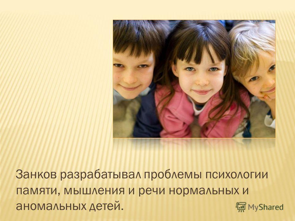 Занков разрабатывал проблемы психологии памяти, мышления и речи нормальных и аномальных детей.
