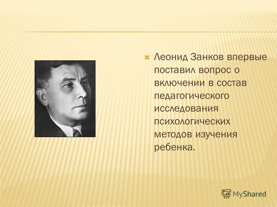 Леонид Занков впервые поставил вопрос о включении в состав педагогического исследования психологических методов изучения ребенка.