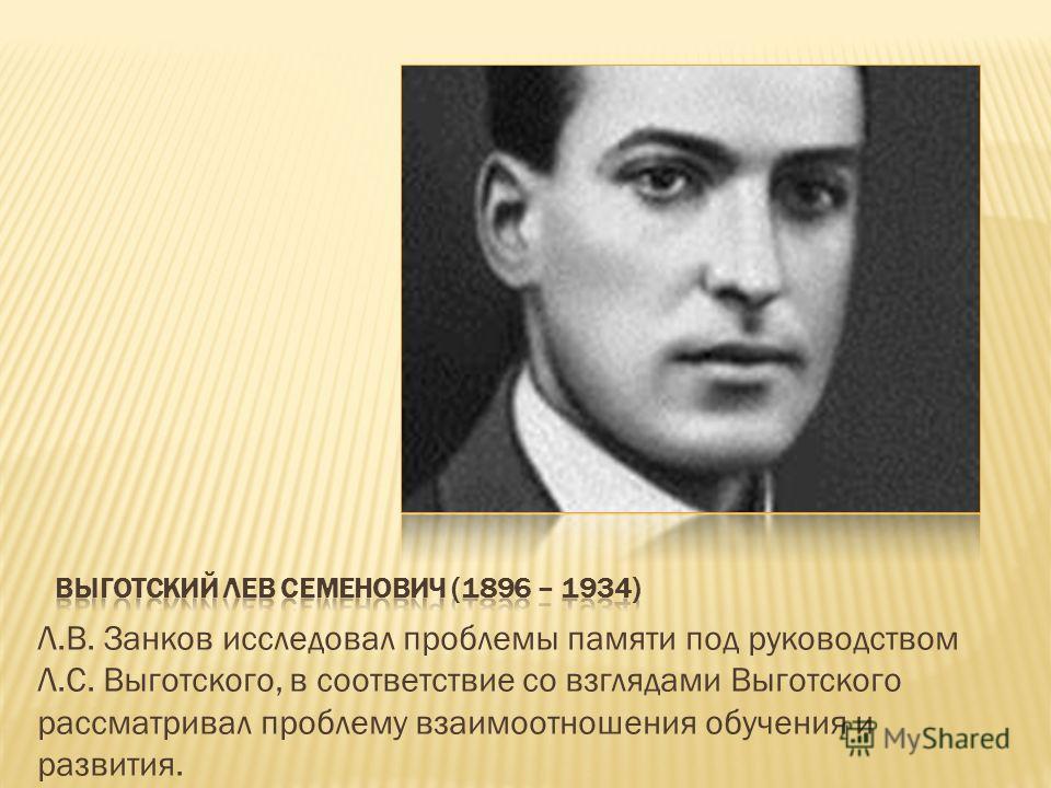 Л.В. Занков исследовал проблемы памяти под руководством Л.С. Выготского, в соответствие со взглядами Выготского рассматривал проблему взаимоотношения обучения и развития.