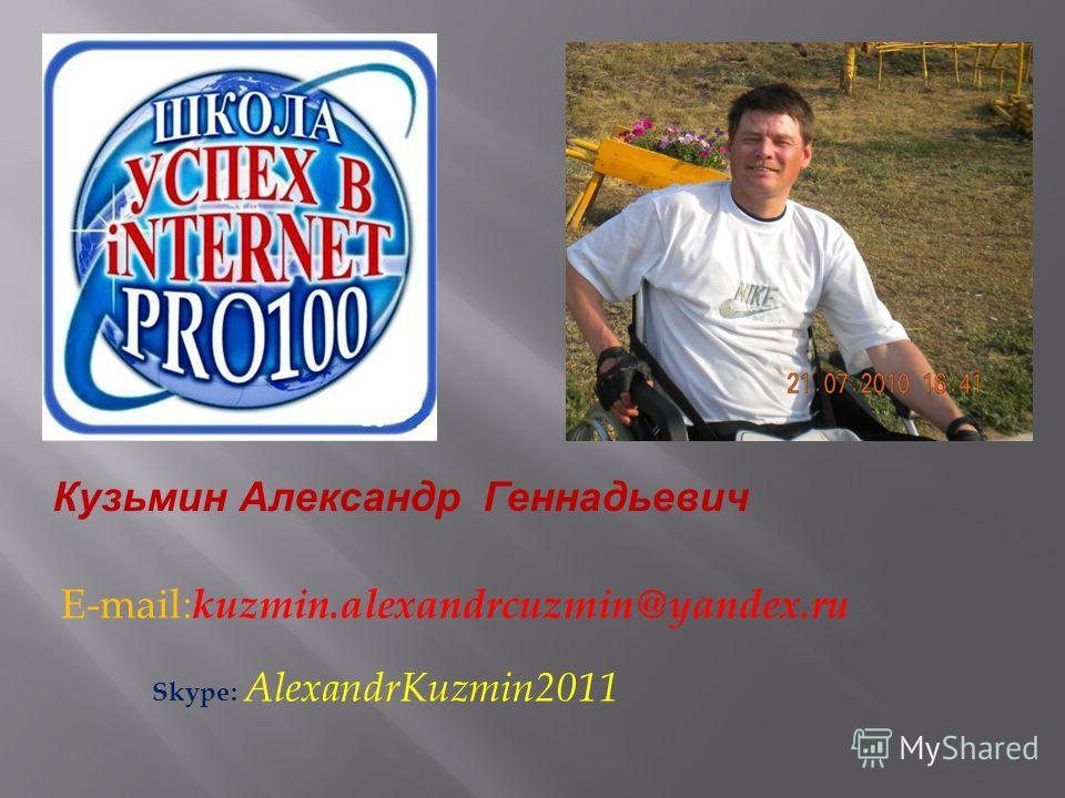 E-mail : kuzmin.alexandrcuzmin@yandex.ru Skype : AlexandrKuzmin2011 Кузьмин Александр Кузьмин Александр Геннадьевич